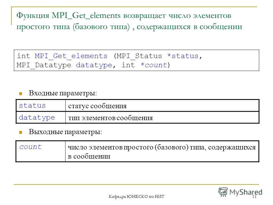 Кафедра ЮНЕСКО по НИТ 11 Функция MPI_Get_elements возвращает число элементов простого типа (базового типа), содержащихся в сообщении status статус сообщения datatype тип элементов сообщения int MPI_Get_elements (MPI_Status *status, MPI_Datatype datat