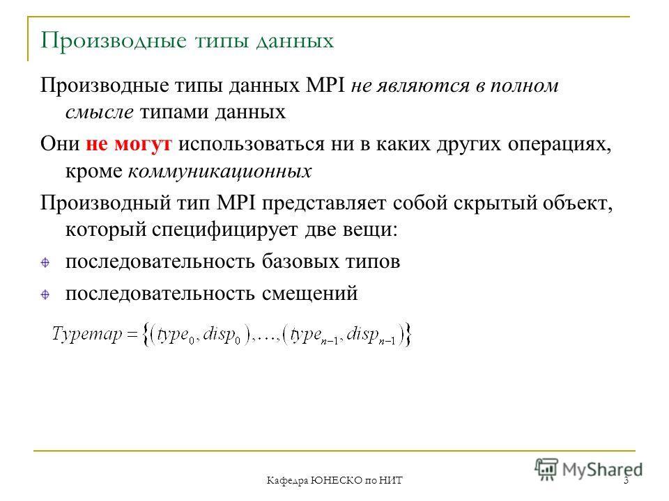 Кафедра ЮНЕСКО по НИТ 3 Производные типы данных Производные типы данных MPI не являются в полном смысле типами данных Они не могут использоваться ни в каких других операциях, кроме коммуникационных Производный тип MPI представляет собой скрытый объек