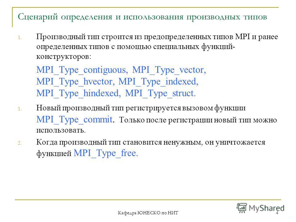 Кафедра ЮНЕСКО по НИТ 4 Сценарий определения и использования производных типов 1. Производный тип строится из предопределенных типов MPI и ранее определенных типов с помощью специальных функций- конструкторов: MPI_Type_contiguous, MPI_Type_vector, MP
