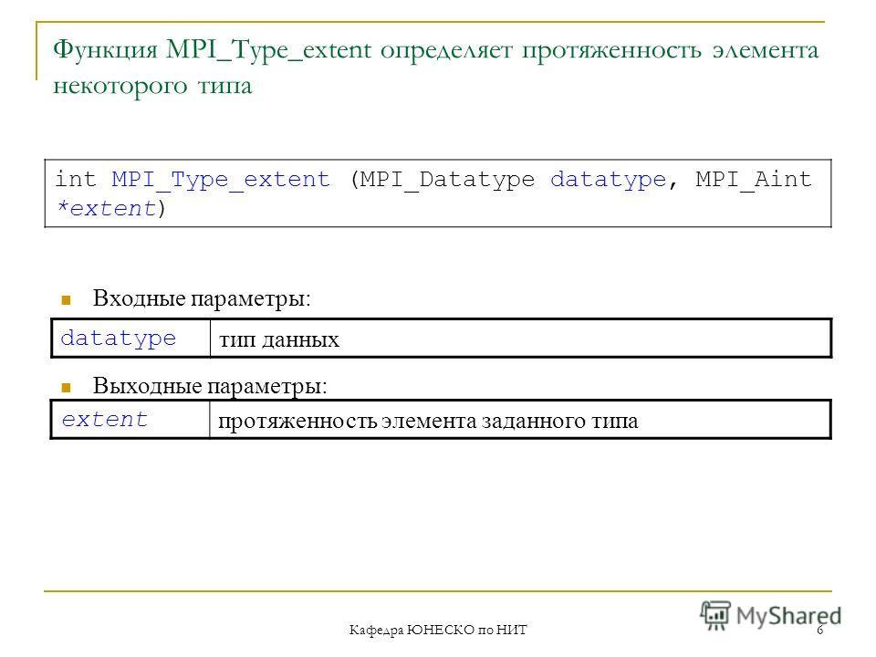 Кафедра ЮНЕСКО по НИТ 6 Функция MPI_Type_extent определяет протяженность элемента некоторого типа datatype тип данных int MPI_Type_extent (MPI_Datatype datatype, MPI_Aint *extent) Входные параметры: Выходные параметры: extent протяженность элемента з