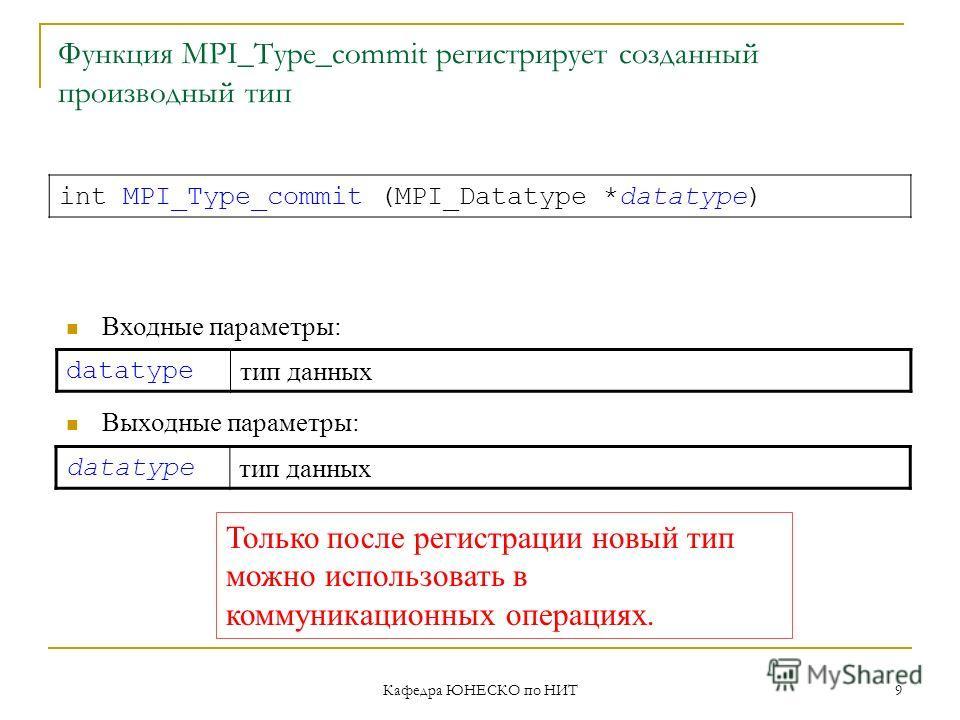 Кафедра ЮНЕСКО по НИТ 9 Функция MPI_Type_commit регистрирует созданный производный тип datatype тип данных int MPI_Type_commit (MPI_Datatype *datatype) Входные параметры: Выходные параметры: datatype тип данных Только после регистрации новый тип можн