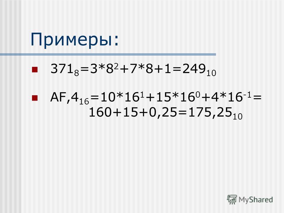 Примеры: 371 8 =3*8 2 +7*8+1=249 10 AF,4 16 =10*16 1 +15*16 0 +4*16 -1 = 160+15+0,25=175,25 10