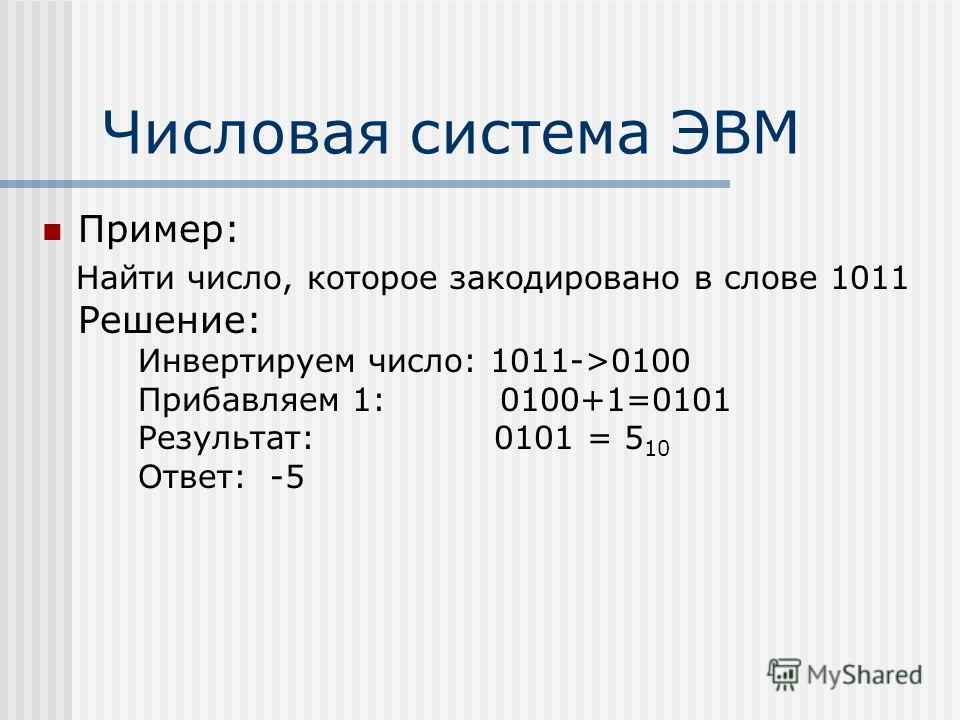 Числовая система ЭВМ Пример: Найти число, которое закодировано в слове 1011 Решение: Инвертируем число: 1011->0100 Прибавляем 1: 0100+1=0101 Результат: 0101 = 5 10 Ответ: -5