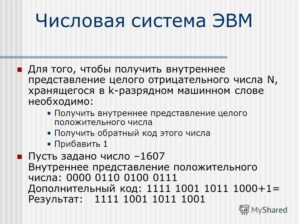 Числовая система ЭВМ Для того, чтобы получить внутреннее представление целого отрицательного числа N, хранящегося в k-разрядном машинном слове необходимо: Получить внутреннее представление целого положительного числа Получить обратный код этого числа