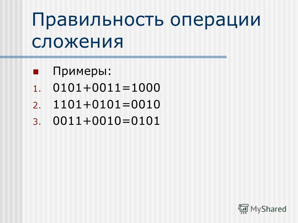 Правильность операции сложения Примеры: 1. 0101+0011=1000 2. 1101+0101=0010 3. 0011+0010=0101
