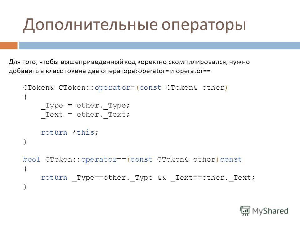 Дополнительные операторы Для того, чтобы вышеприведенный код коректно скомпилировался, нужно добавить в класс токена два оператора: operator= и operator== CToken& CToken::operator=(const CToken& other) { _Type = other._Type; _Text = other._Text; retu