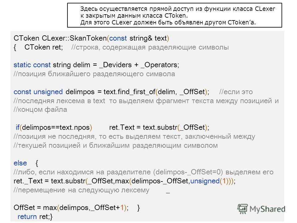 CToken CLexer::SkanToken(const string& text) { CToken ret; //строка, содержащая разделяющие символы static const string delim = _Deviders + _Operators; //позиция ближайшего разделяющего символа const unsigned delimpos = text.find_first_of(delim, _Off