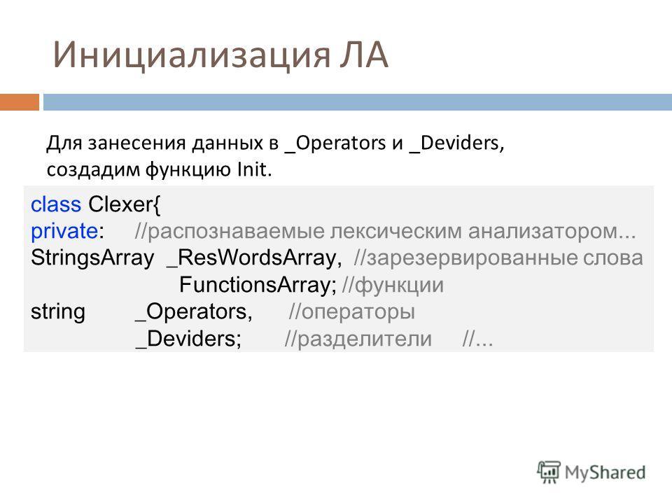 Инициализация ЛА Для занесения данных в _Operators и _Deviders, создадим функцию Init. class Clexer{ private: //распознаваемые лексическим анализатором... StringsArray _ResWordsArray, //зарезервированные слова FunctionsArray; //функции string _Operat