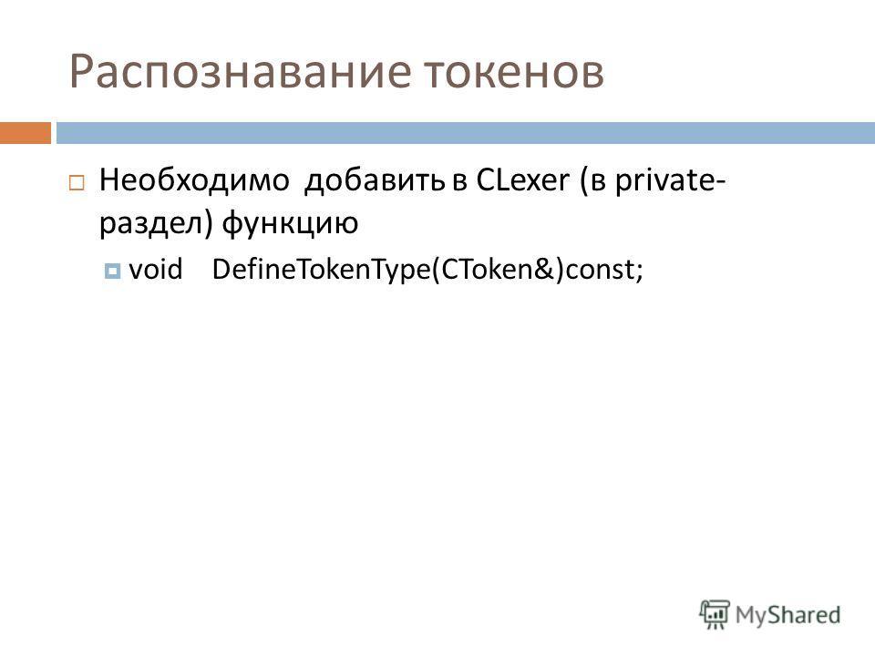 Распознавание токенов Необходимо добавить в CLexer ( в private- раздел ) функцию void DefineTokenType(CToken&)const;