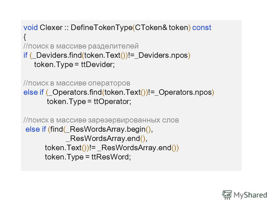void Clexer :: DefineTokenType(CToken& token) const { //поиск в массиве разделителей if (_Deviders.find(token.Text())!=_Deviders.npos) token.Type = ttDevider; //поиск в массиве операторов else if (_Operators.find(token.Text())!=_Operators.npos) token