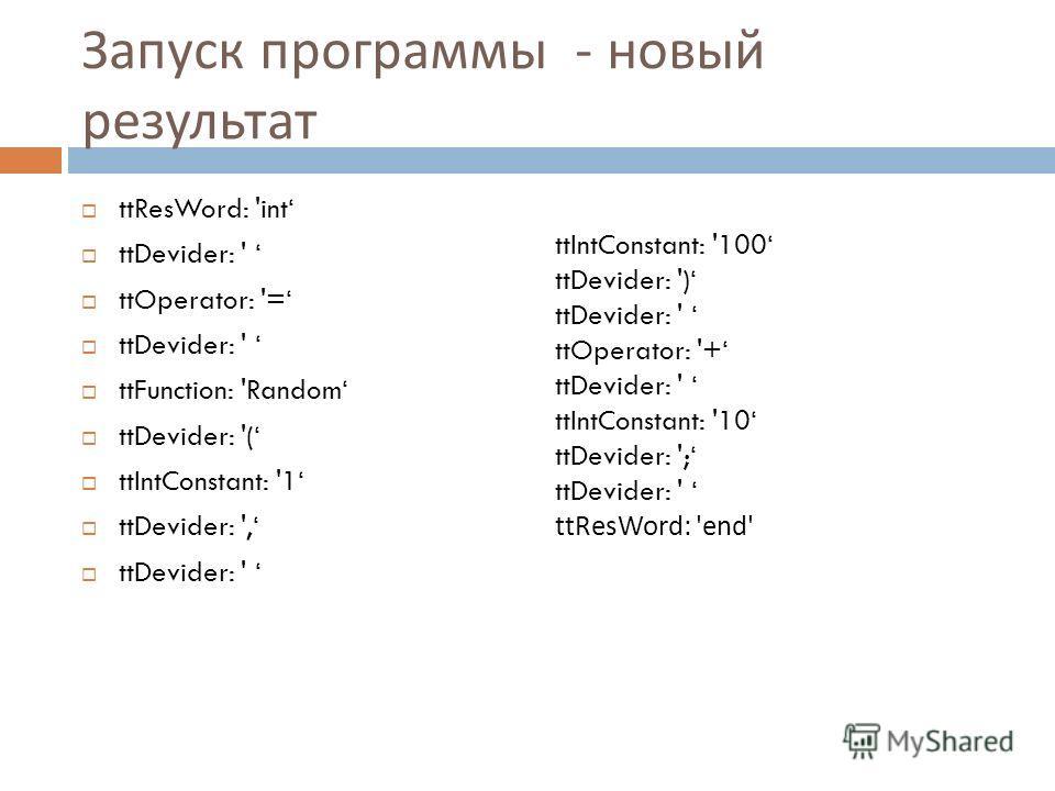 Запуск программы - новый результат ttResWord: 'int ttDevider: ' ttOperator: '= ttDevider: ' ttFunction: 'Random ttDevider: '( ttIntConstant: '1 ttDevider: ', ttDevider: ' ttIntConstant: '100 ttDevider: ') ttDevider: ' ttOperator: '+ ttDevider: ' ttIn