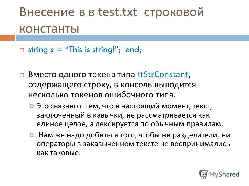 Внесение в в test.txt строковой константы string s = This is string!; end; Вместо одного токена типа ttStrConstant, содержащего строку, в консоль выводится несколько токенов ошибочного типа. Это связано с тем, что в настоящий момент, текст, заключенн
