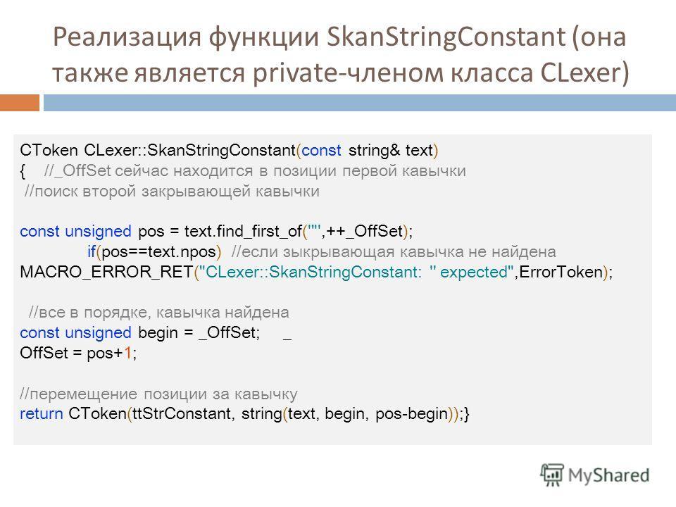 Реализация функции SkanStringConstant ( она также является private- членом класса CLexer) CToken CLexer::SkanStringConstant(const string& text) { //_OffSet сейчас находится в позиции первой кавычки //поиск второй закрывающей кавычки const unsigned po