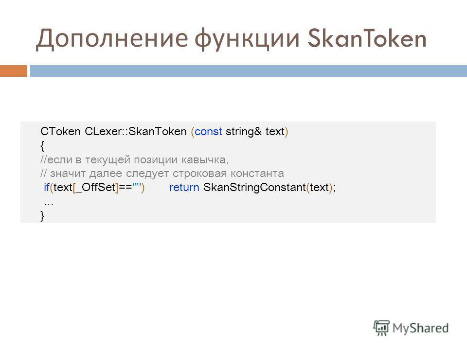 Дополнение функции SkanToken CToken CLexer::SkanToken (const string& text) { //если в текущей позиции кавычка, // значит далее следует строковая константа if(text[_OffSet]=='') return SkanStringConstant(text);... }