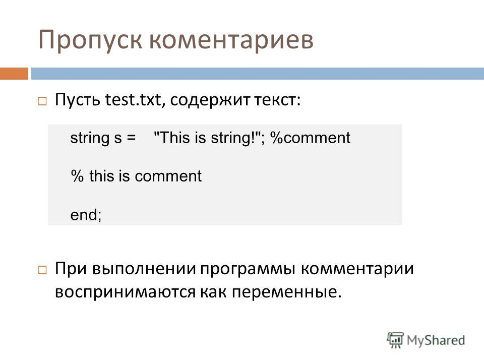 Пропуск коментариев Пусть test.txt, содержит текст : При выполнении программы комментарии воспринимаются как переменные. string s = This is string!; %comment % this is comment end;