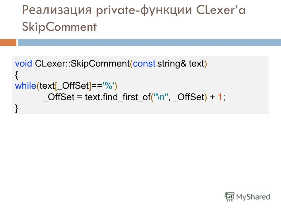 Реализация private- функции CLexera SkipComment void CLexer::SkipComment(const string& text) { while(text[_OffSet]=='%') _OffSet = text.find_first_of(\n, _OffSet) + 1; }