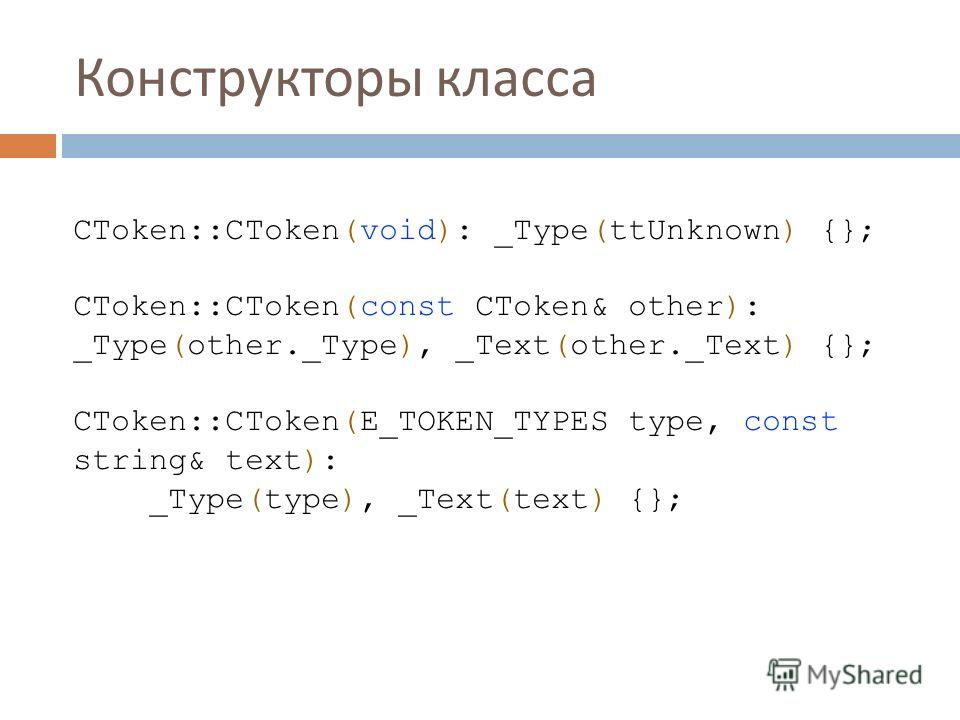 Конструкторы класса CToken::CToken(void): _Type(ttUnknown) {}; CToken::CToken(const CToken& other): _Type(other._Type), _Text(other._Text) {}; CToken::CToken(E_TOKEN_TYPES type, const string& text): _Type(type), _Text(text) {};