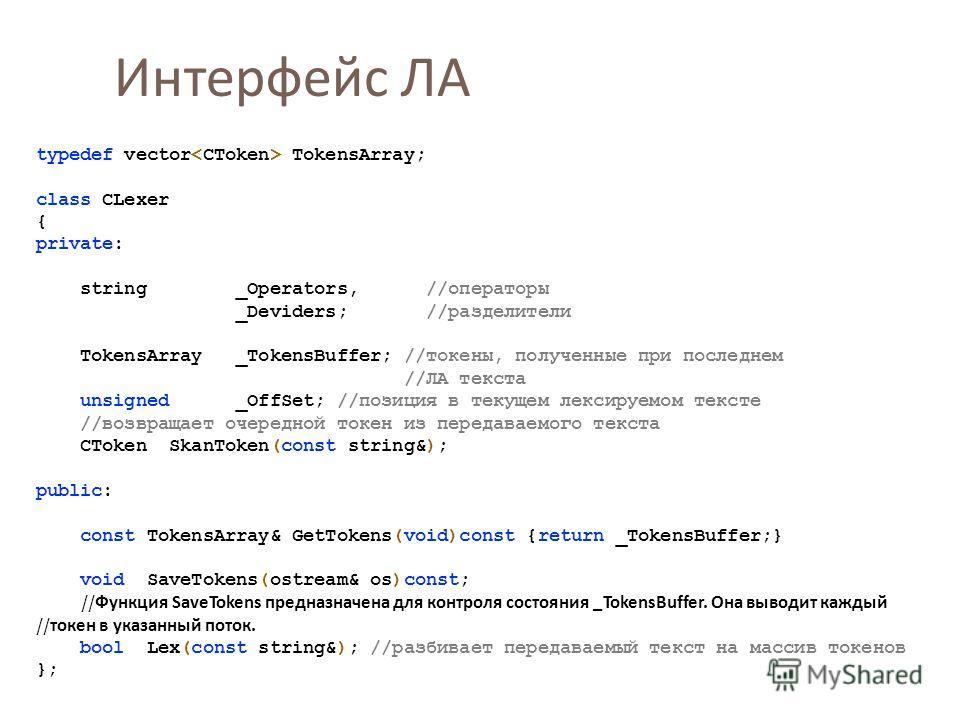 Интерфейс ЛА typedef vector TokensArray; class CLexer { private: string _Operators, //операторы _Deviders; //разделители TokensArray _TokensBuffer; //токены, полученные при последнем //ЛА текста unsigned _OffSet; //позиция в текущем лексируемом текст
