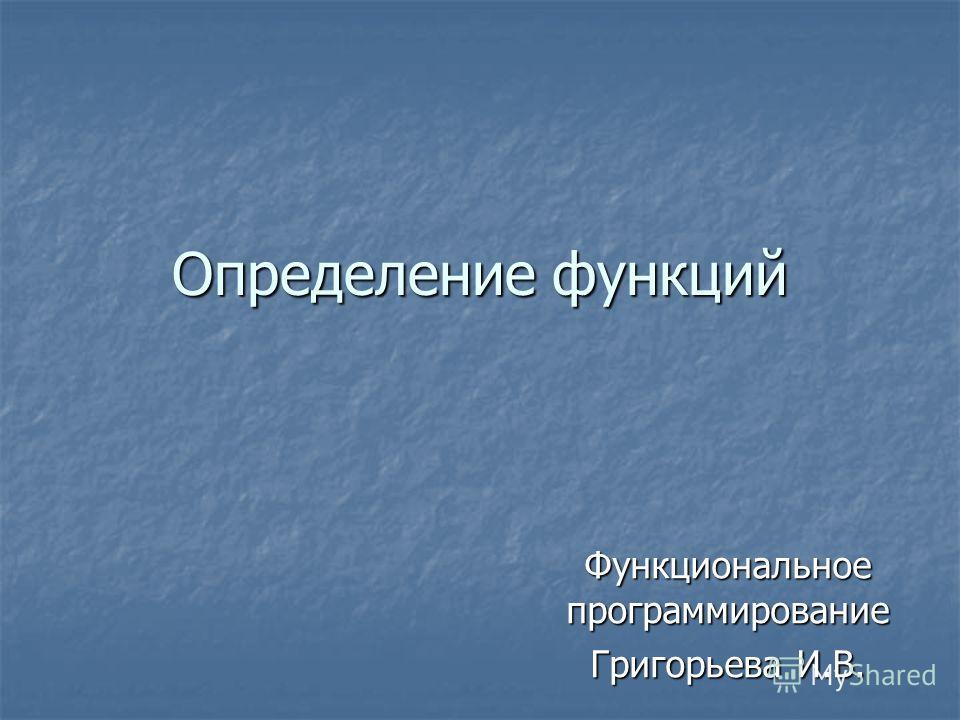 Определение функций Функциональное программирование Григорьева И.В.