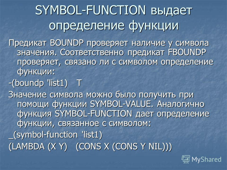 SYMBOL-FUNCTION выдает определение функции Предикат BOUNDP проверяет наличие у символа значения. Соответственно предикат FBOUNDP проверяет, связано ли с символом определение функции: -(boundp 'list1) Т Значение символа можно было получить при помощи