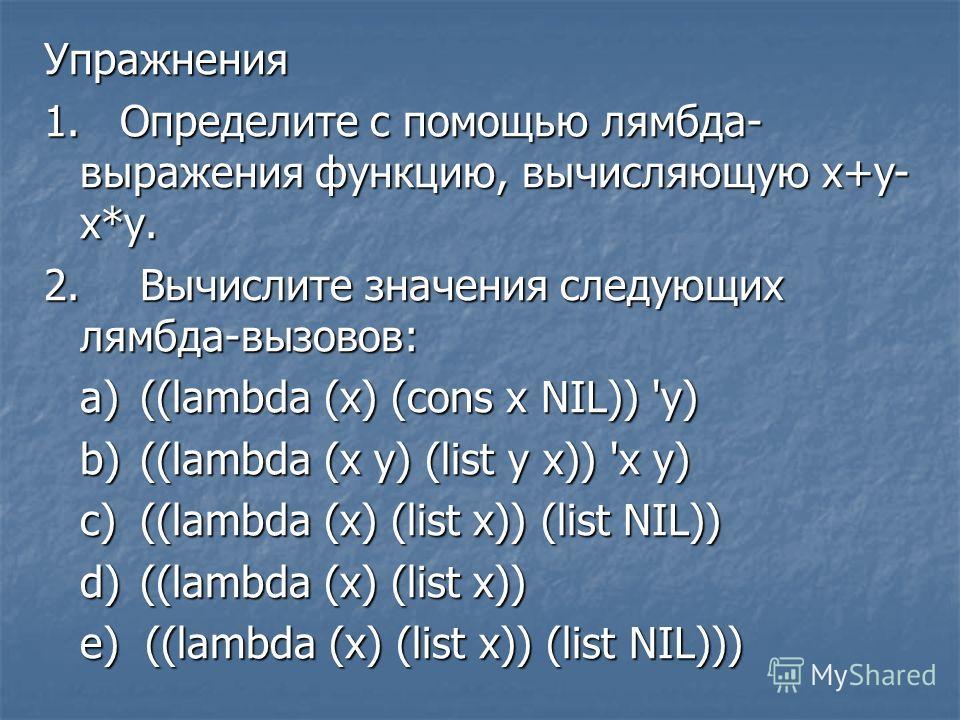 Упражнения 1. Определите с помощью лямбда- выражения функцию, вычисляющую х+у- х*у. 2.Вычислите значения следующих лямбда-вызовов: a)((lambda (x) (cons x NIL)) 'у) b)((lambda (x у) (list у х)) 'х у) c)((lambda (x) (list x)) (list NIL)) d)((lambda (x)