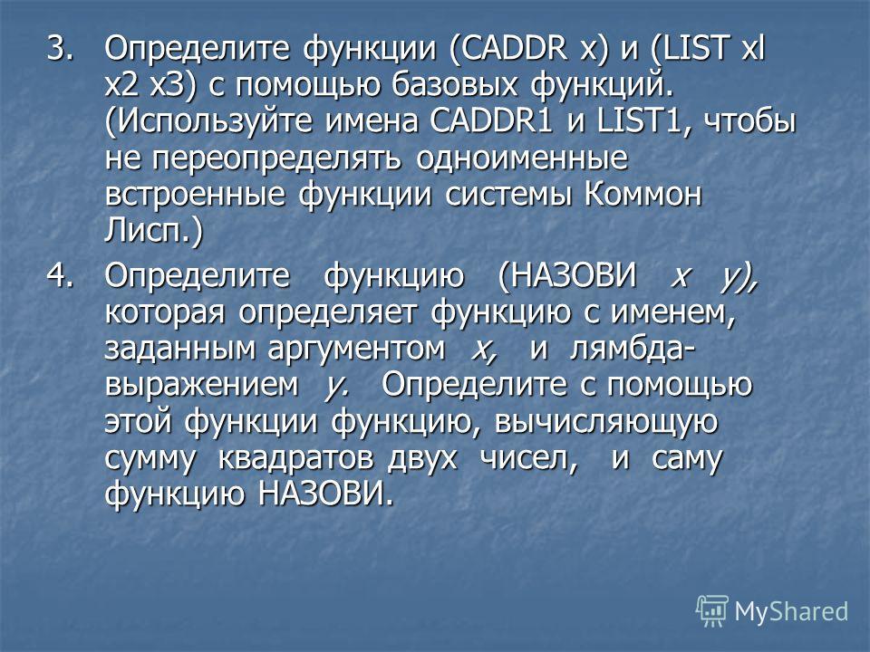 3.Определите функции (CADDR х) и (LIST xl х2 хЗ) с помощью базовых функций. (Используйте имена CADDR1 и LIST1, чтобы не переопределять одноименные встроенные функции системы Коммон Лисп.) 4.Определите функцию (НАЗОВИ х у), которая определяет функцию