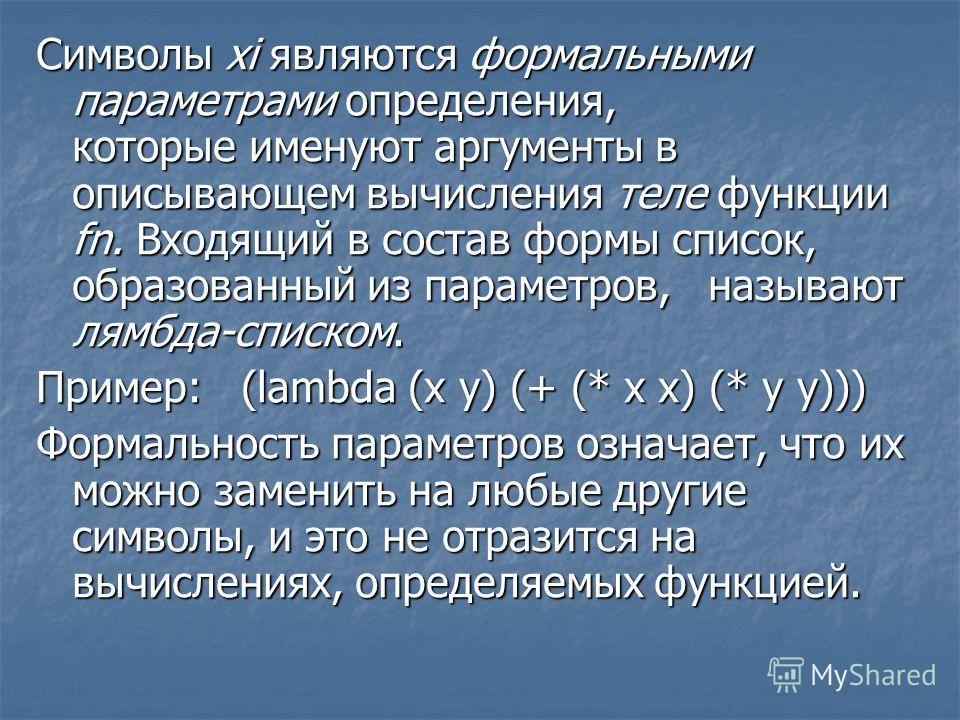 Символы xi являются формальными параметрами определения, которые именуют аргументы в описывающем вычисления теле функции fn. Входящий в состав формы список, образованный из параметров, называют лямбда-списком. Пример: (lambda (х у) (+ (* х х) (* у у)