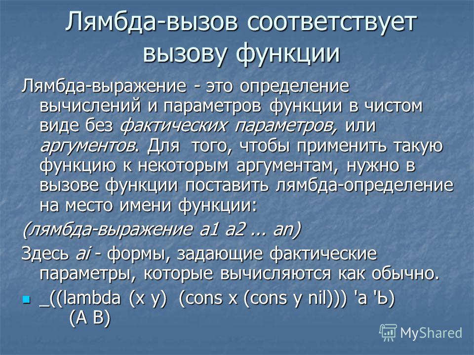 Лямбда-вызов соответствует вызову функции Лямбда-выражение - это определение вычислений и параметров функции в чистом виде без фактических параметров, или аргументов. Для того, чтобы применить такую функцию к некоторым аргументам, нужно в вызове функ