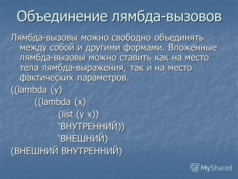 Объединение лямбда-вызовов Лямбда-вызовы можно свободно объединять между собой и другими формами. Вложенные лямбда-вызовы можно ставить как на место тела лямбда-выражения, так и на место фактических параметров. ((lambda (y) ((lambda (x) (list (y x))