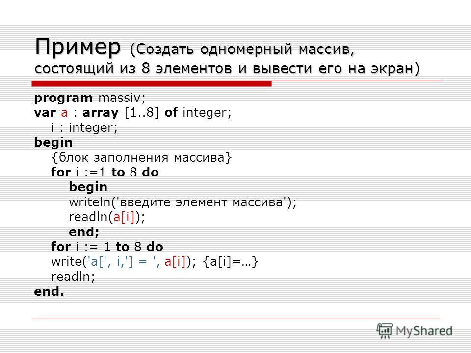 Пример (Создать одномерный массив, состоящий из 8 элементов и вывести его на экран) program massiv; var a : array [1..8] of integer; i : integer; begin {блок заполнения массива} for i :=1 to 8 do begin writeln('введите элемент массива'); readln(a[i])