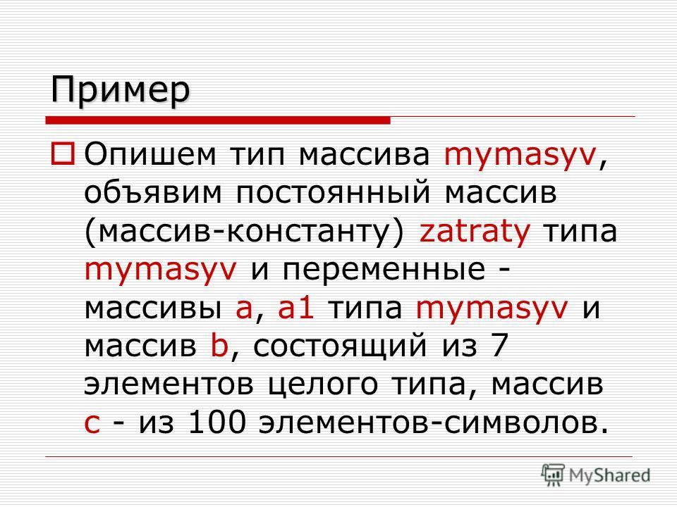 Пример Опишем тип массива mymasyv, объявим постоянный массив (массив-константу) zatraty типа mymasyv и переменные - массивы a, a1 типа mymasyv и массив b, состоящий из 7 элементов целого типа, массив с - из 100 элементов-символов.