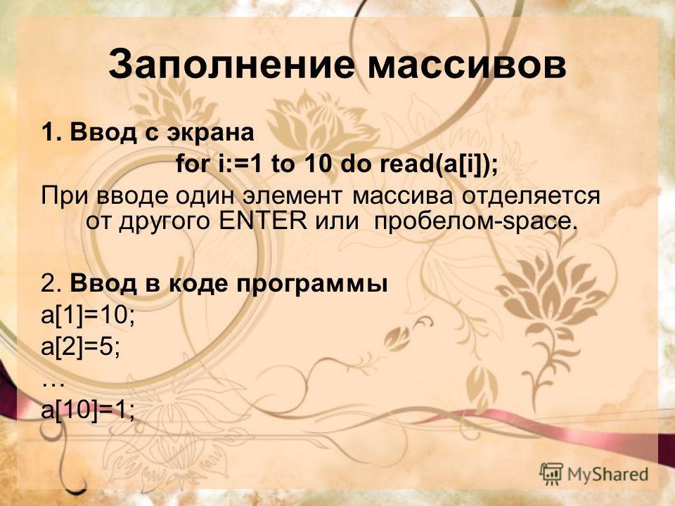 Заполнение массивов 1. Ввод с экрана for i:=1 to 10 do read(a[i]); При вводе один элемент массива отделяется от другого ENTER или пробелом-space. 2. Ввод в коде программы a[1]=10; a[2]=5; … a[10]=1;
