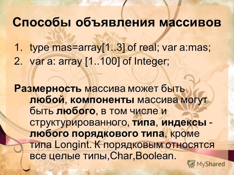 Способы объявления массивов 1.type mas=array[1..3] of real; var a:mas; 2.var a: array [1..100] of Integer; Размерность массива может быть любой, компоненты массива могут быть любого, в том числе и структурированного, типа, индексы - любого порядковог
