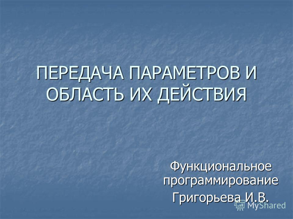 ПЕРЕДАЧА ПАРАМЕТРОВ И ОБЛАСТЬ ИХ ДЕЙСТВИЯ Функциональное программирование Григорьева И.В.