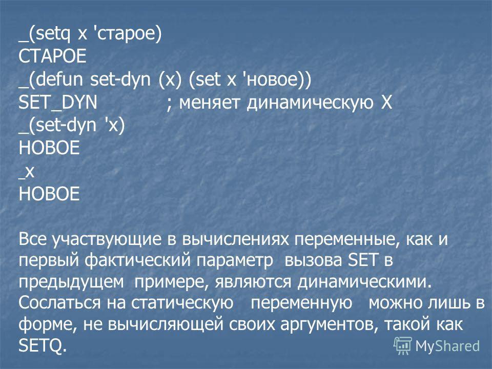 _(setq х 'старое) СТАРОЕ _(defun set-dyn (x) (set х 'новое)) SET_DYN; меняет динамическую X _(set-dyn 'x) НОВОЕ _ x НОВОЕ Все участвующие в вычислениях переменные, как и первый фактический параметр вызова SET в предыдущем примере, являются динамическ