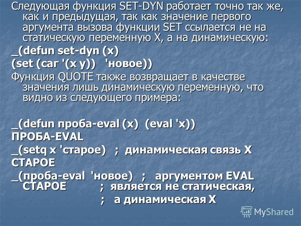 Следующая функция SET-DYN работает точно так же, как и предыдущая, так как значение первого аргумента вызова функции SET ссылается не на статическую переменную X, а на динамическую: _(defun set-dyn (x) (set (саг '(х у)) 'новое)) Функция QUOTE также в