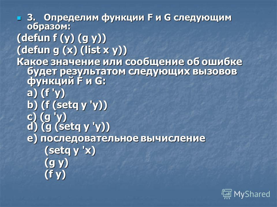 3. Определим функции F и G следующим образом: 3. Определим функции F и G следующим образом: (defun f (у) (g у)) (defun g (x) (list x у)) Какое значение или сообщение об ошибке будет результатом следующих вызовов функций F и G: a) (f 'у) b) (f (setq у