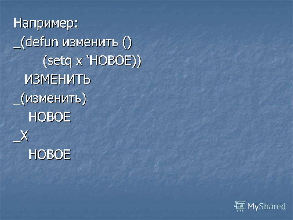 Например: _(defun изменить () (setq x НОВОЕ)) ИЗМЕНИТЬ _(изменить) НОВОЕ НОВОЕ_X