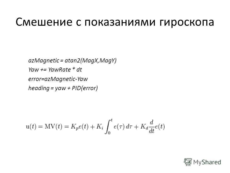 Смешение с показаниями гироскопа azMagnetic = atan2(MagX,MagY) Yaw += YawRate * dt error=azMagnetic-Yaw heading = yaw + PID(error)