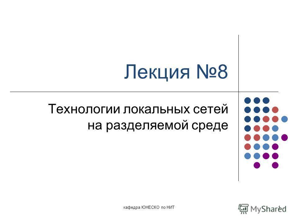 Лекция 8 Технологии локальных сетей на разделяемой среде кафедра ЮНЕСКО по НИТ1