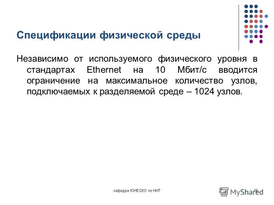 Спецификации физической среды Независимо от используемого физического уровня в стандартах Ethernet на 10 Мбит/с вводится ограничение на максимальное количество узлов, подключаемых к разделяемой среде – 1024 узлов. кафедра ЮНЕСКО по НИТ18