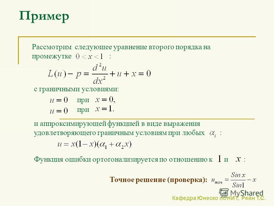 Кафедра Юнеско по НИТ, Рейн Т.С. Пример Рассмотрим следующее уравнение второго порядка на промежутке : с граничными условиями: и аппроксимирующей функцией в виде выражения удовлетворяющего граничным условиям при любых : при Точное решение (проверка):