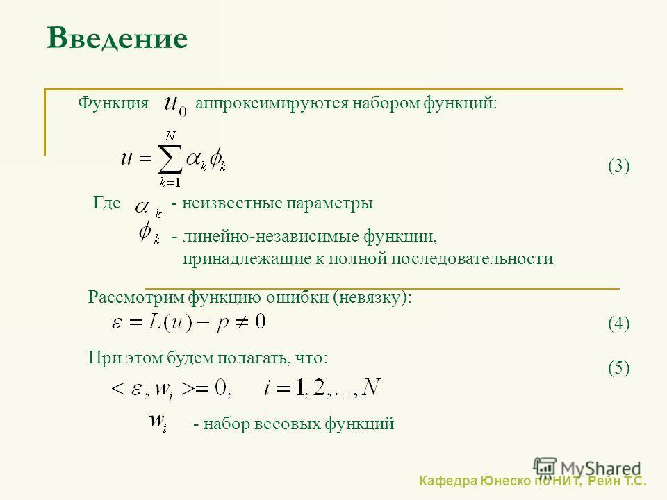 Кафедра Юнеско по НИТ, Рейн Т.С. Введение Функция аппроксимируются набором функций: Где - неизвестные параметры - линейно-независимые функции, принадлежащие к полной последовательности (3) Рассмотрим функцию ошибки (невязку): (4) При этом будем полаг