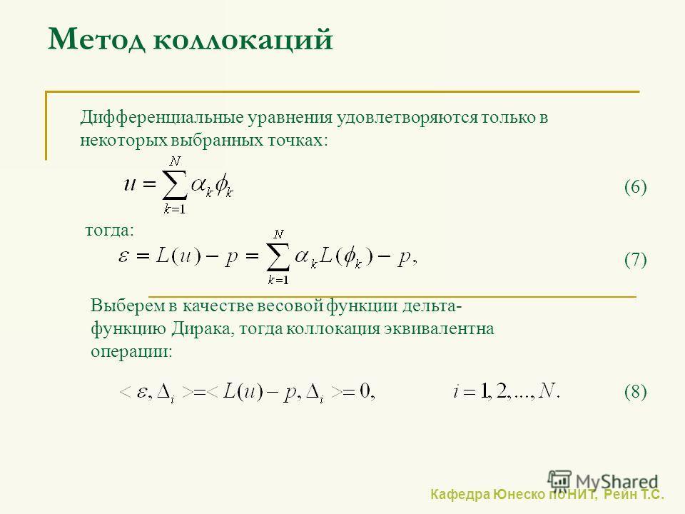 Кафедра Юнеско по НИТ, Рейн Т.С. Метод коллокаций Дифференциальные уравнения удовлетворяются только в некоторых выбранных точках: тогда: Выберем в качестве весовой функции дельта- функцию Дирака, тогда коллокация эквивалентна операции: (6) (7) (8)