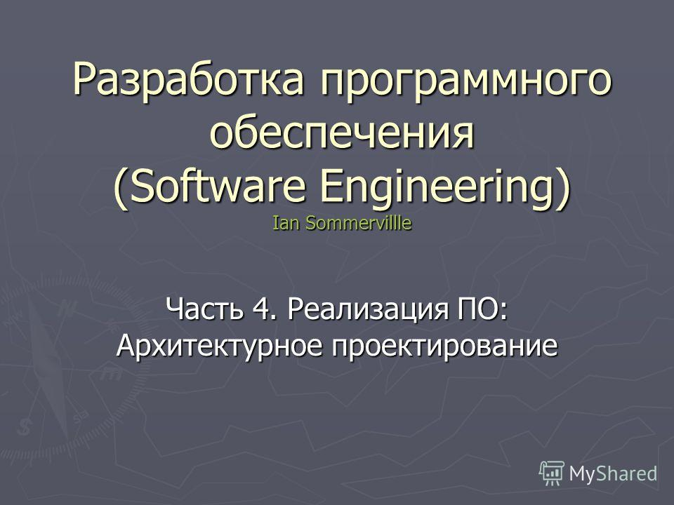 Разработка программного обеспечения (Software Engineering) Ian Sommervillle Часть 4. Реализация ПО: Архитектурное проектирование