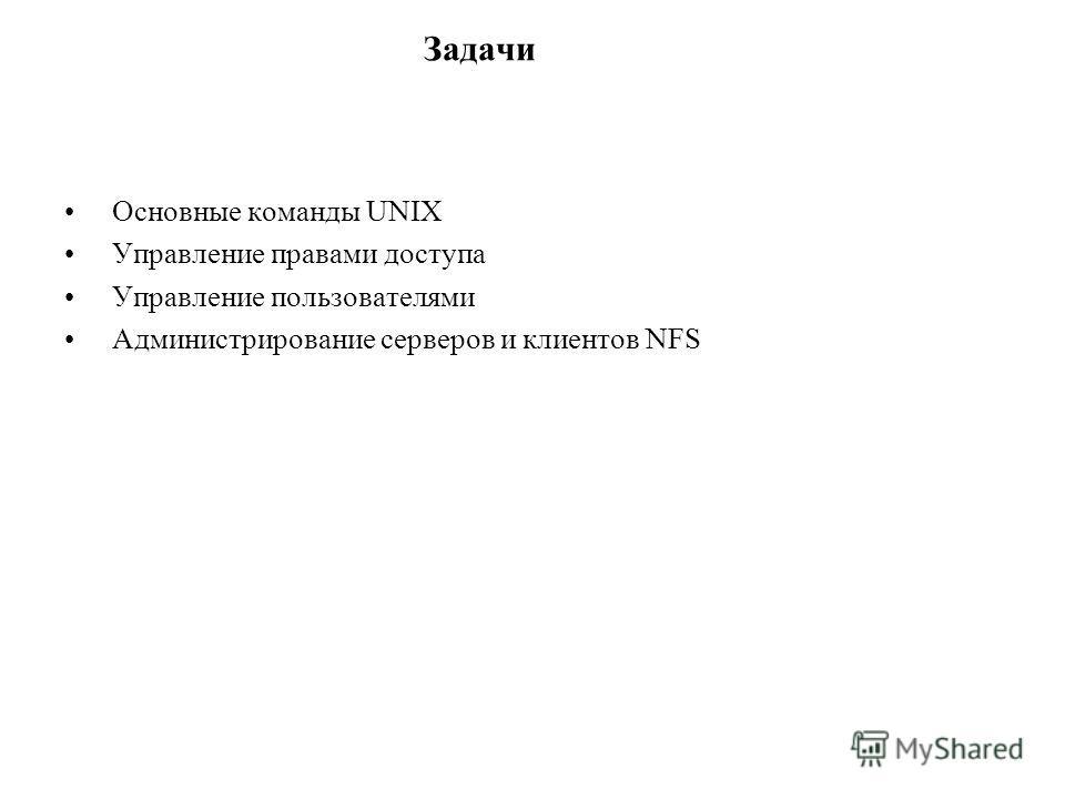 Задачи Основные команды UNIX Управление правами доступа Управление пользователями Администрирование серверов и клиентов NFS