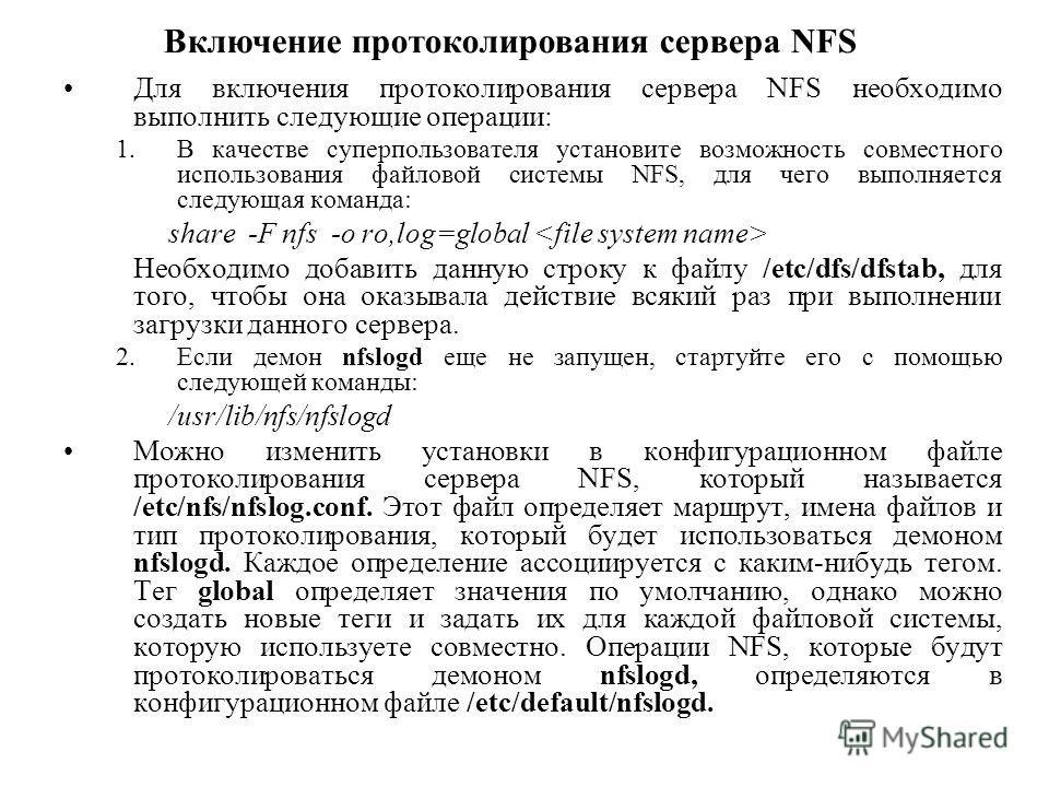 Для включения протоколирования сервера NFS необходимо выполнить следующие операции: 1.В качестве суперпользователя установите возможность совместного использования файловой системы NFS, для чего выполняется следующая команда: share -F nfs -о ro,log=g