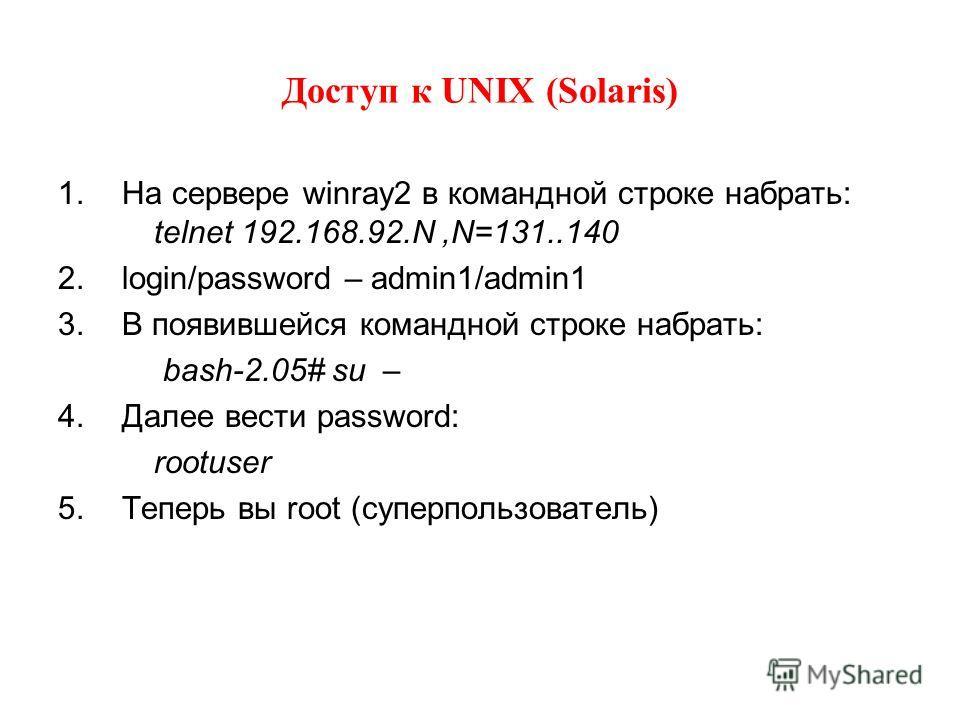 Доступ к UNIX (Solaris) 1.На сервере winray2 в командной строке набрать: telnet 192.168.92.N,N=131..140 2.login/password – admin1/admin1 3.В появившейся командной строке набрать: bash-2.05# su – 4.Далее вести password: rootuser 5.Теперь вы root (супе