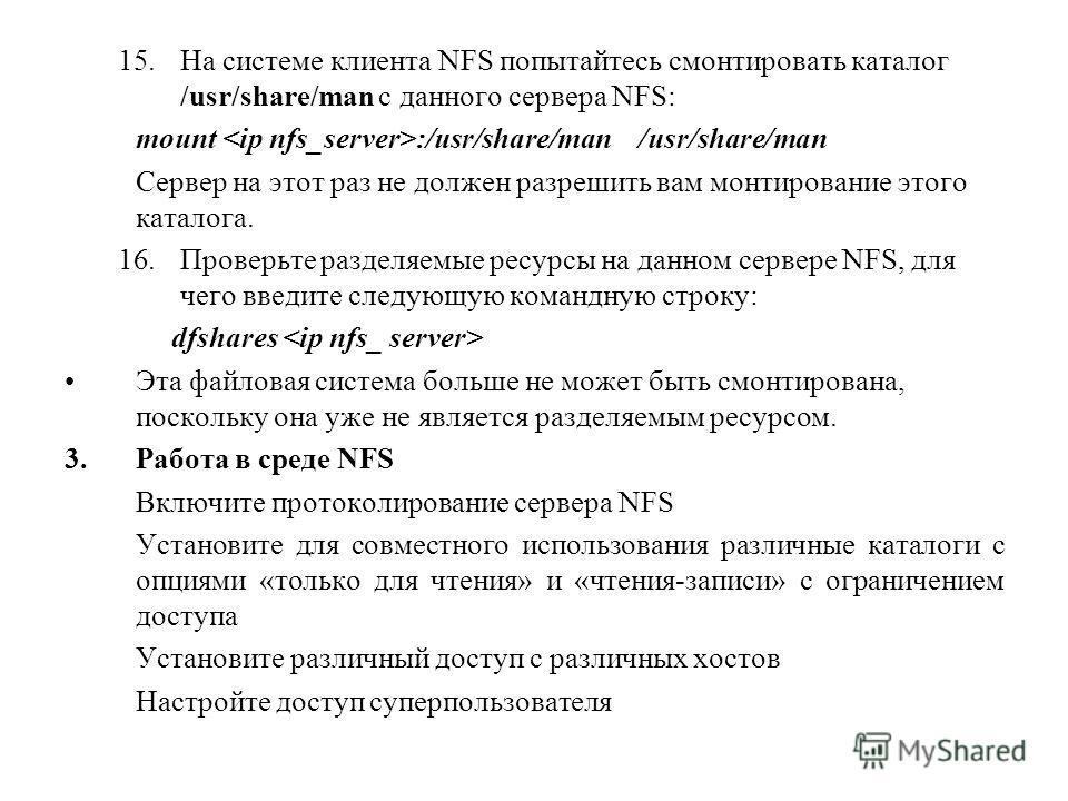 15.На системе клиента NFS попытайтесь смонтировать каталог /usr/share/man с данного сервера NFS: mount :/usr/share/man /usr/share/man Сервер на этот раз не должен разрешить вам монтирование этого каталога. 16.Проверьте разделяемые ресурсы на данном с