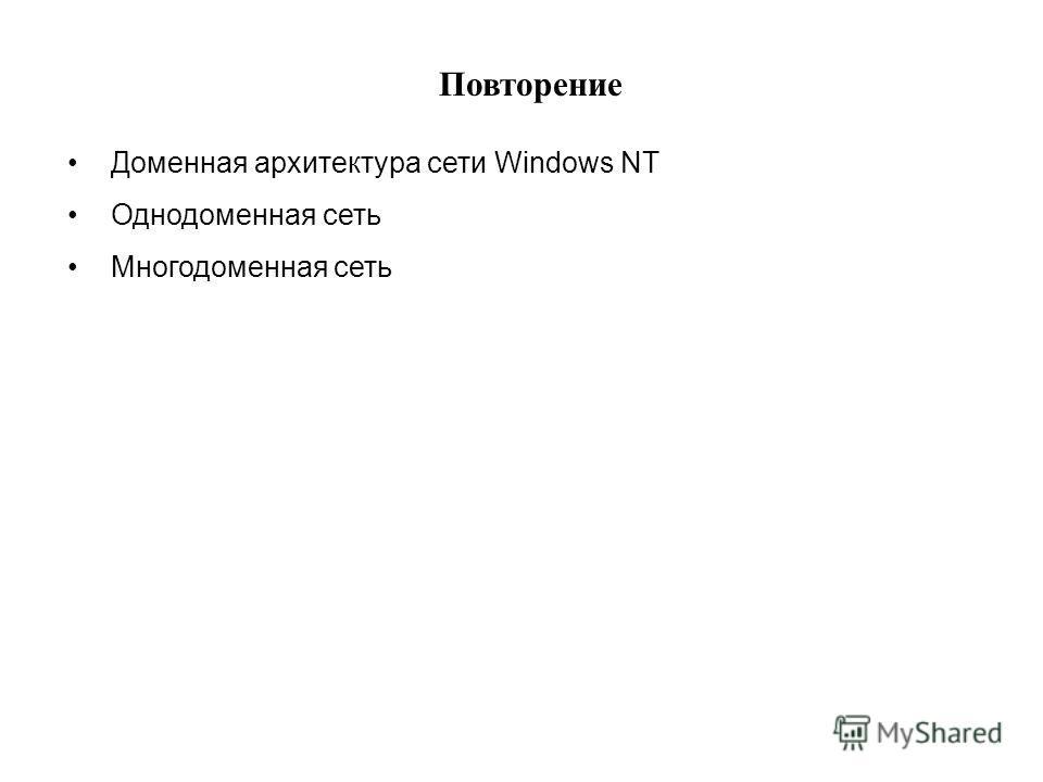 Доменная архитектура сети Windows NT Однодоменная сеть Многодоменная сеть Повторение